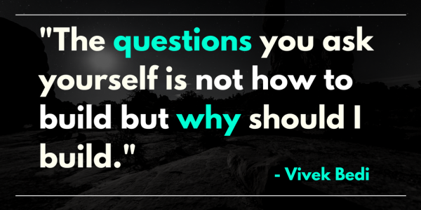 Vivek-Bedi the question you ask yourself in not how to build, but why should I build.